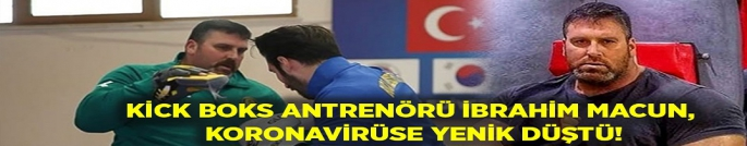 Kick Boks antrenörü İbrahim Macun, koronavirüs nedeniyle hayatını kaybetti!