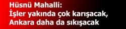 Hüsnü Mahalli:  İşler yakında çok karışacak,  Ankara daha da sıkışacak