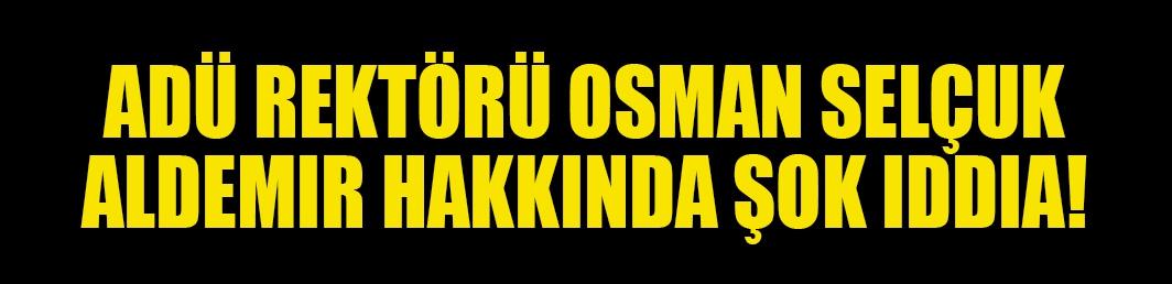 ADÜ Rektörü Osman Selçuk Aldemir hakkında şok iddia!