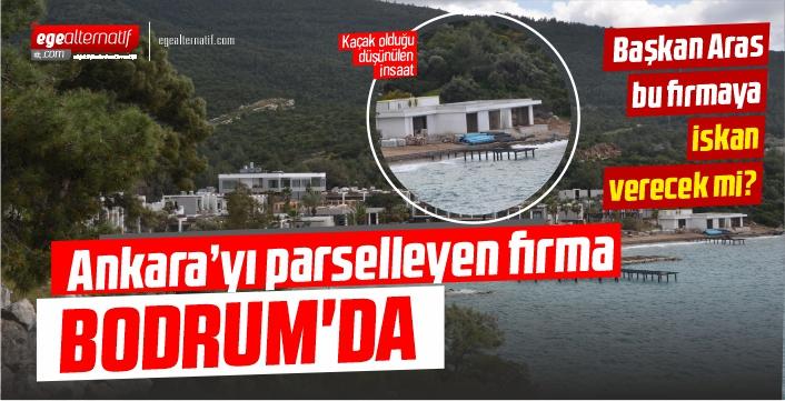 Ankara'yı parselleyen firma Bodrum'da!!  Başkan Aras bu firmaya iskan verecek mi?