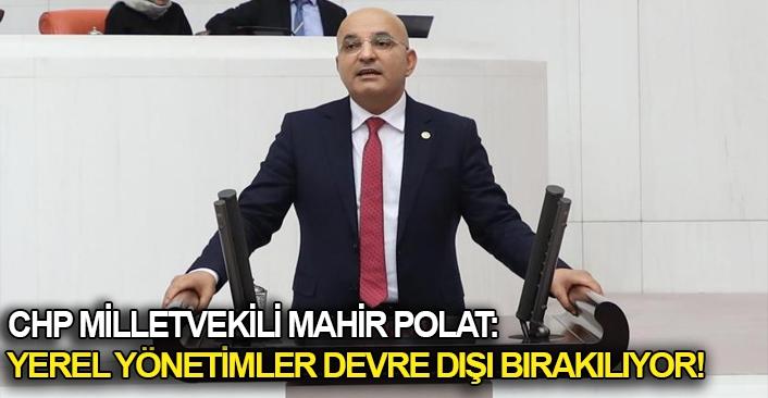 CHP Milletvekili Mahir Polat: Yerel yönetimler devre dışı bırakılıyor!