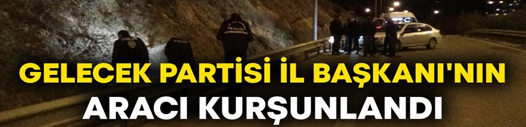 Gelecek Partisi İl Başkanı Cüneyt İşçilik'in aracı kurşunlandı