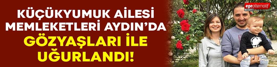 Küçükyumuk ailesi, memleketi Aydın'da gözyaşları arasında uğurlandı!