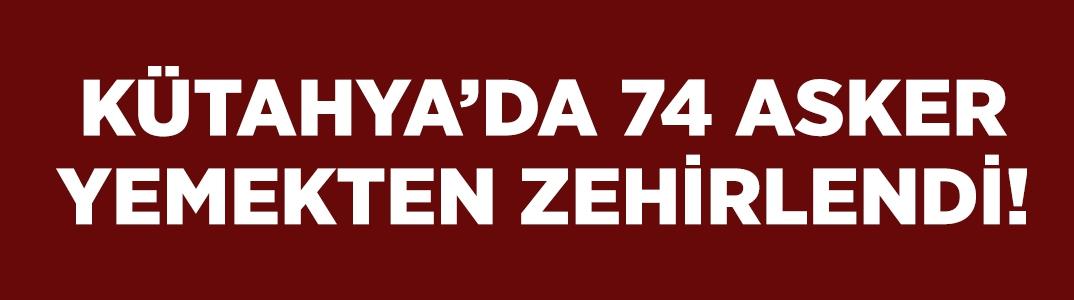 Kütahya'da 74 asker yemekten zehirlendi!