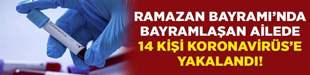 Ramazan Bayramı'nda bir araya gelen ailede 14 kişi Koronavirüs'e yakalandı!
